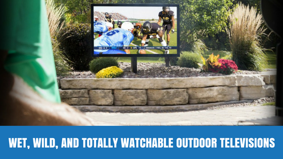 Wet, Wild, and Totally Watchable Outdoor Televisions